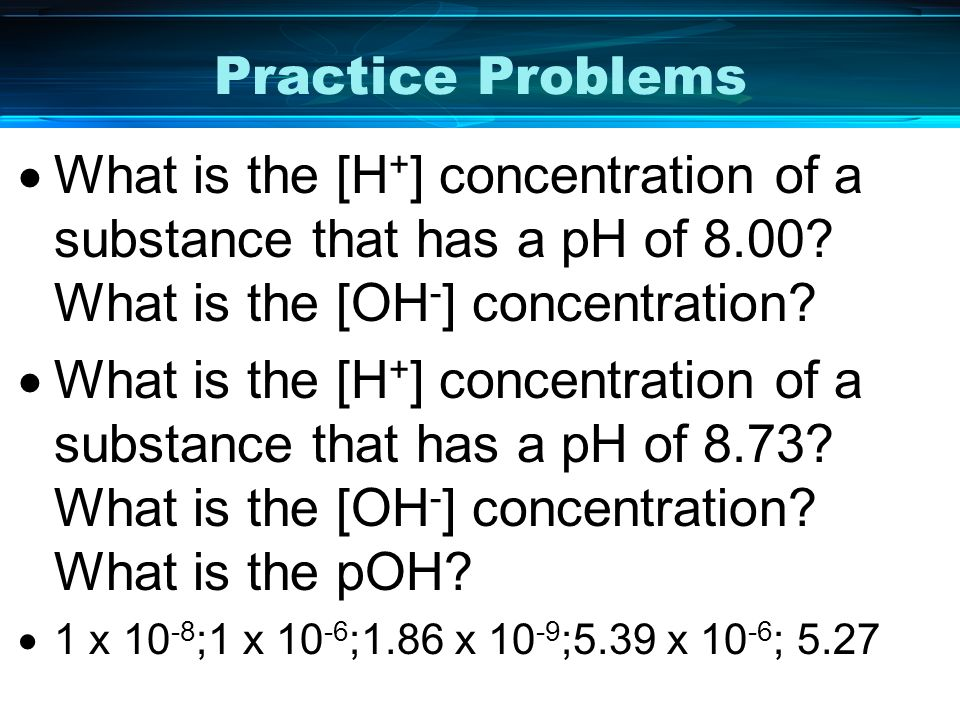 Practice Problems What is the [H+] concentration of a substance that has a pH of 8.00 What is the [OH-] concentration